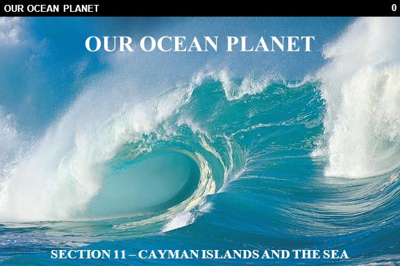 0 OUR OCEAN PLANET SECTION 11 – CAYMAN ISLANDS AND THE SEA