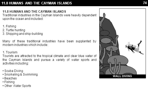74 11.8 HUMANS AND THE CAYMAN ISLANDS Traditional industries in the Cayman Islands were heavily dependent upon the ocean and included: 1. Fishing 2. T
