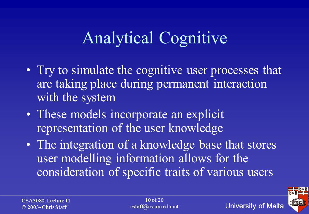 University of Malta CSA3080: Lecture 11 © 2003- Chris Staff 10 of 20 cstaff@cs.um.edu.mt Analytical Cognitive Try to simulate the cognitive user processes that are taking place during permanent interaction with the system These models incorporate an explicit representation of the user knowledge The integration of a knowledge base that stores user modelling information allows for the consideration of specific traits of various users
