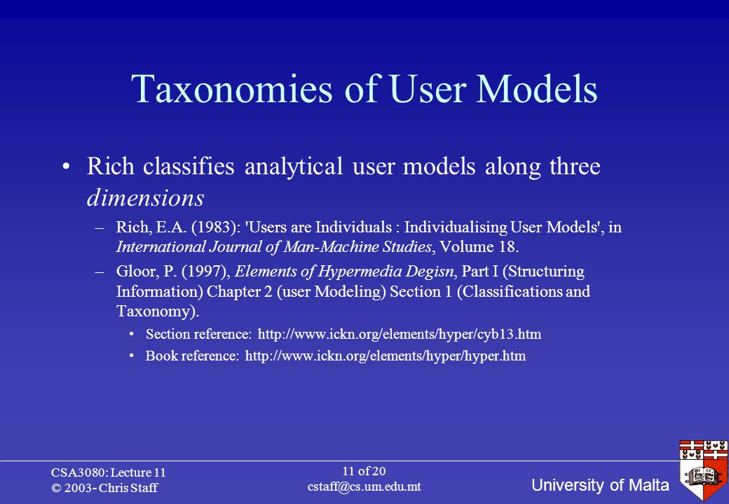 University of Malta CSA3080: Lecture 11 © 2003- Chris Staff 11 of 20 cstaff@cs.um.edu.mt Taxonomies of User Models Rich classifies analytical user models along three dimensions –Rich, E.A.