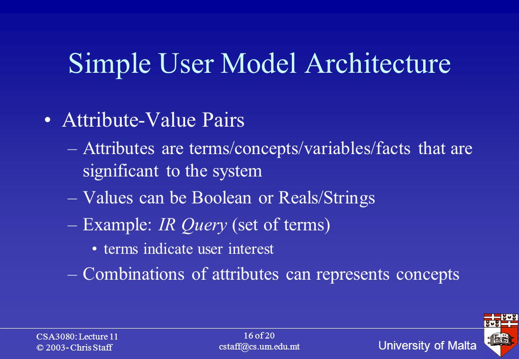 University of Malta CSA3080: Lecture 11 © 2003- Chris Staff 16 of 20 cstaff@cs.um.edu.mt Simple User Model Architecture Attribute-Value Pairs –Attributes are terms/concepts/variables/facts that are significant to the system –Values can be Boolean or Reals/Strings –Example: IR Query (set of terms) terms indicate user interest –Combinations of attributes can represents concepts