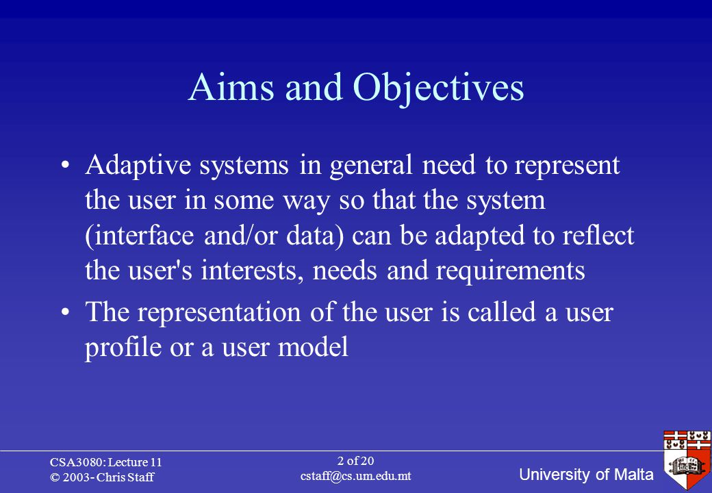 University of Malta CSA3080: Lecture 11 © 2003- Chris Staff 2 of 20 cstaff@cs.um.edu.mt Aims and Objectives Adaptive systems in general need to represent the user in some way so that the system (interface and/or data) can be adapted to reflect the user s interests, needs and requirements The representation of the user is called a user profile or a user model