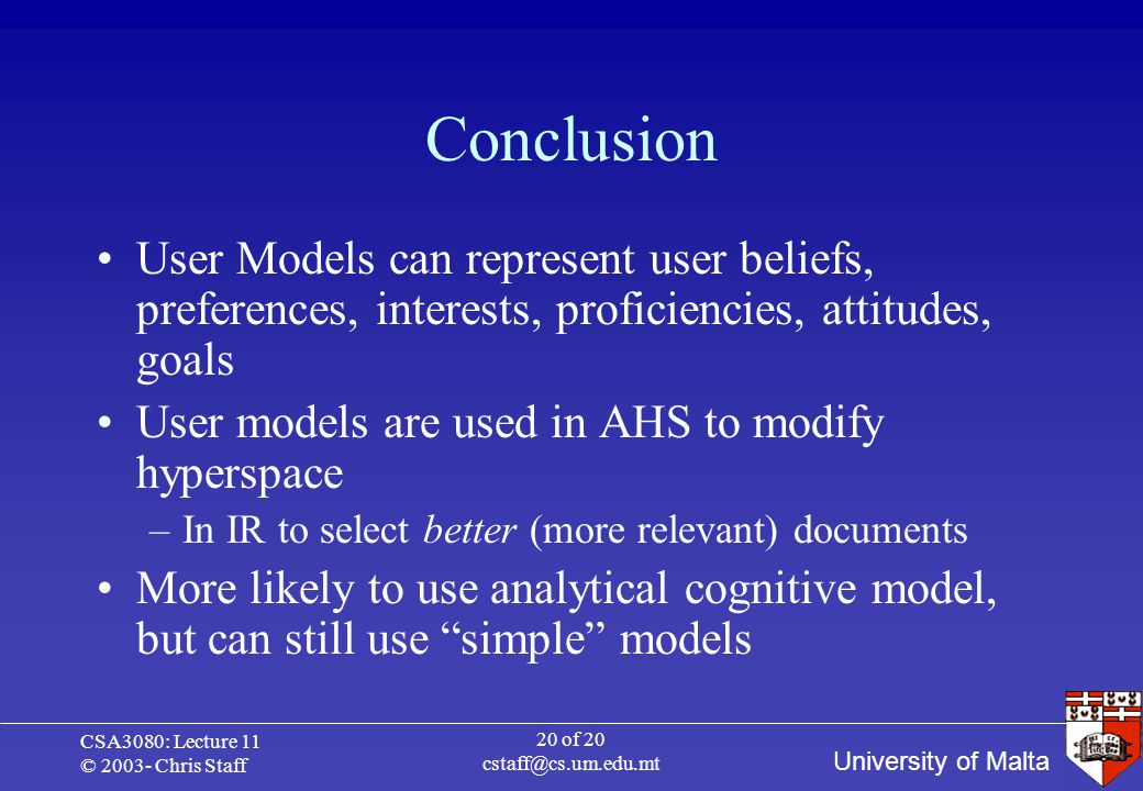 University of Malta CSA3080: Lecture 11 © 2003- Chris Staff 20 of 20 cstaff@cs.um.edu.mt Conclusion User Models can represent user beliefs, preferences, interests, proficiencies, attitudes, goals User models are used in AHS to modify hyperspace –In IR to select better (more relevant) documents More likely to use analytical cognitive model, but can still use simple models
