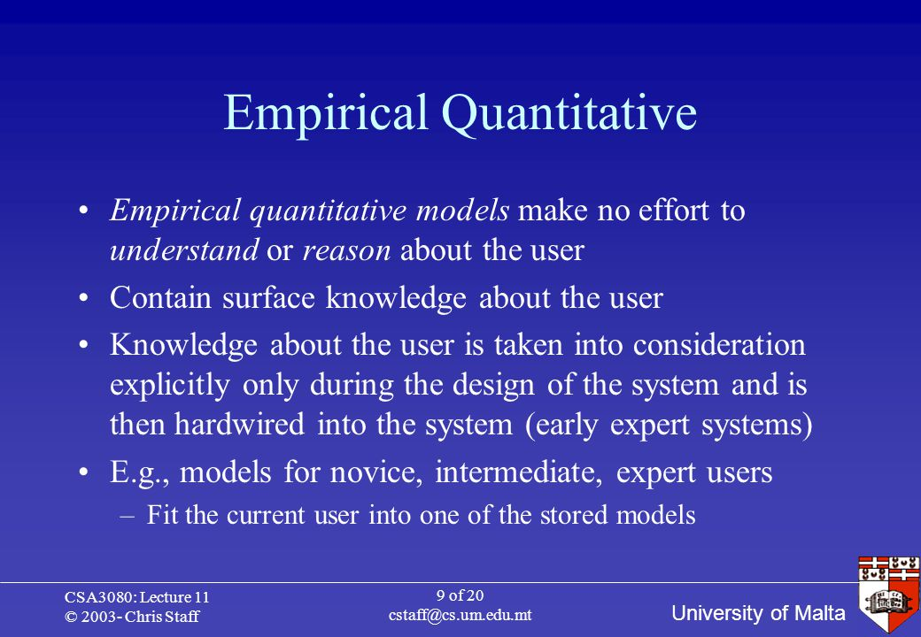 University of Malta CSA3080: Lecture 11 © 2003- Chris Staff 9 of 20 cstaff@cs.um.edu.mt Empirical Quantitative Empirical quantitative models make no effort to understand or reason about the user Contain surface knowledge about the user Knowledge about the user is taken into consideration explicitly only during the design of the system and is then hardwired into the system (early expert systems) E.g., models for novice, intermediate, expert users –Fit the current user into one of the stored models