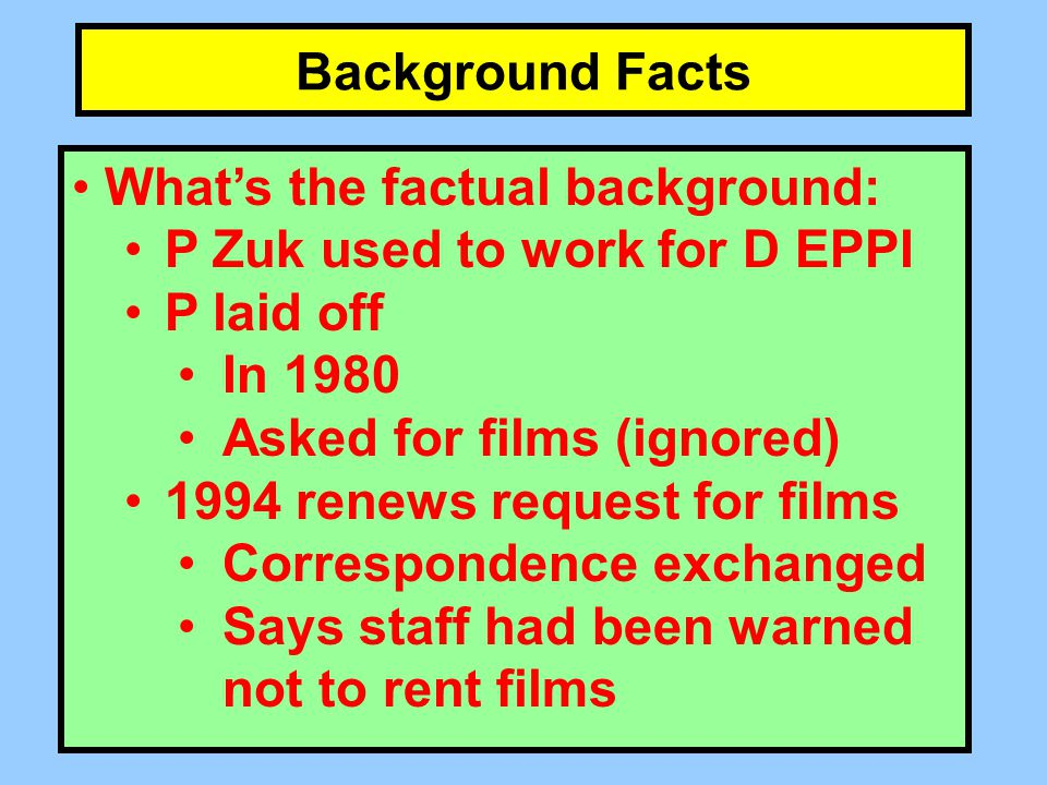 Background Facts What's the factual background: P Zuk used to work for D EPPI P laid off In 1980 Asked for films (ignored) 1994 renews request for films Correspondence exchanged Says staff had been warned not to rent films
