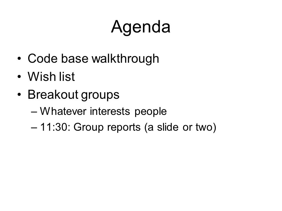 Agenda Code base walkthrough Wish list Breakout groups –Whatever interests people –11:30: Group reports (a slide or two)