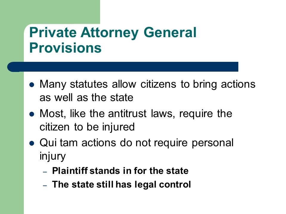 Private Attorney General Provisions Many statutes allow citizens to bring actions as well as the state Most, like the antitrust laws, require the citizen to be injured Qui tam actions do not require personal injury – Plaintiff stands in for the state – The state still has legal control