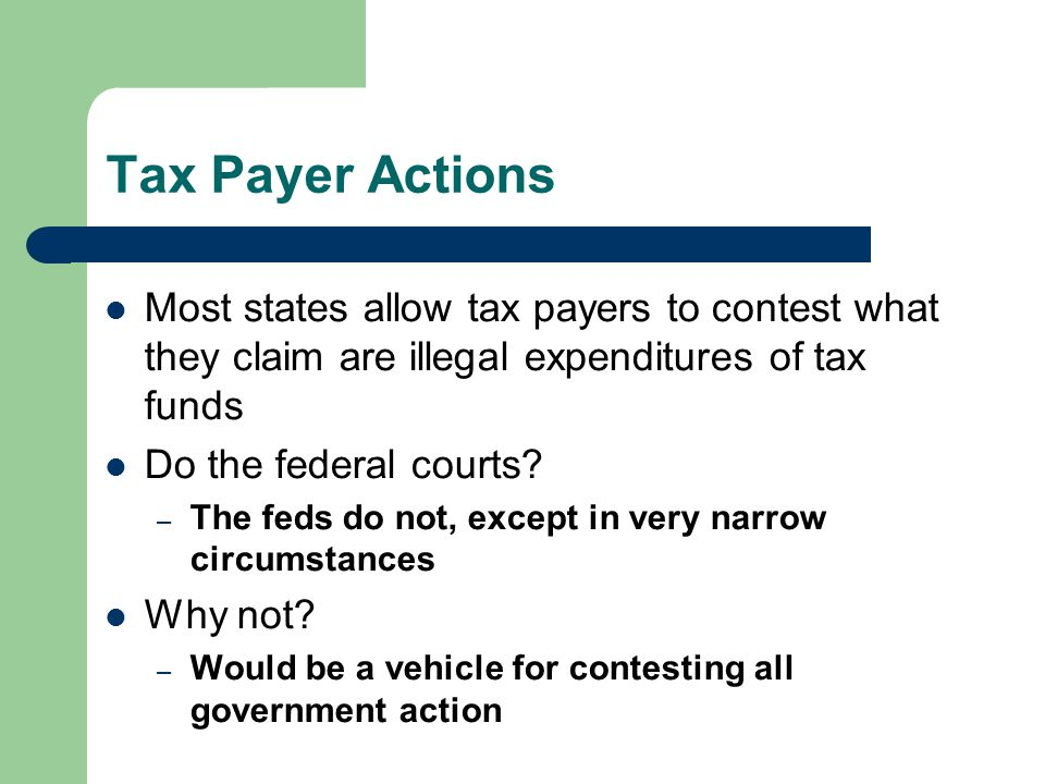 Tax Payer Actions Most states allow tax payers to contest what they claim are illegal expenditures of tax funds Do the federal courts? – The feds do n
