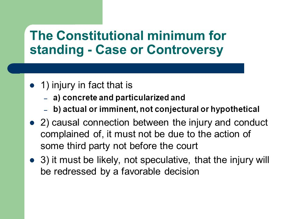 The Constitutional minimum for standing - Case or Controversy 1) injury in fact that is – a) concrete and particularized and – b) actual or imminent, not conjectural or hypothetical 2) causal connection between the injury and conduct complained of, it must not be due to the action of some third party not before the court 3) it must be likely, not speculative, that the injury will be redressed by a favorable decision