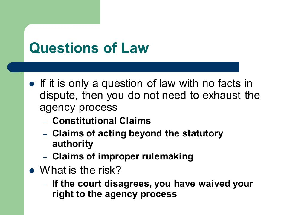 Questions of Law If it is only a question of law with no facts in dispute, then you do not need to exhaust the agency process – Constitutional Claims – Claims of acting beyond the statutory authority – Claims of improper rulemaking What is the risk.