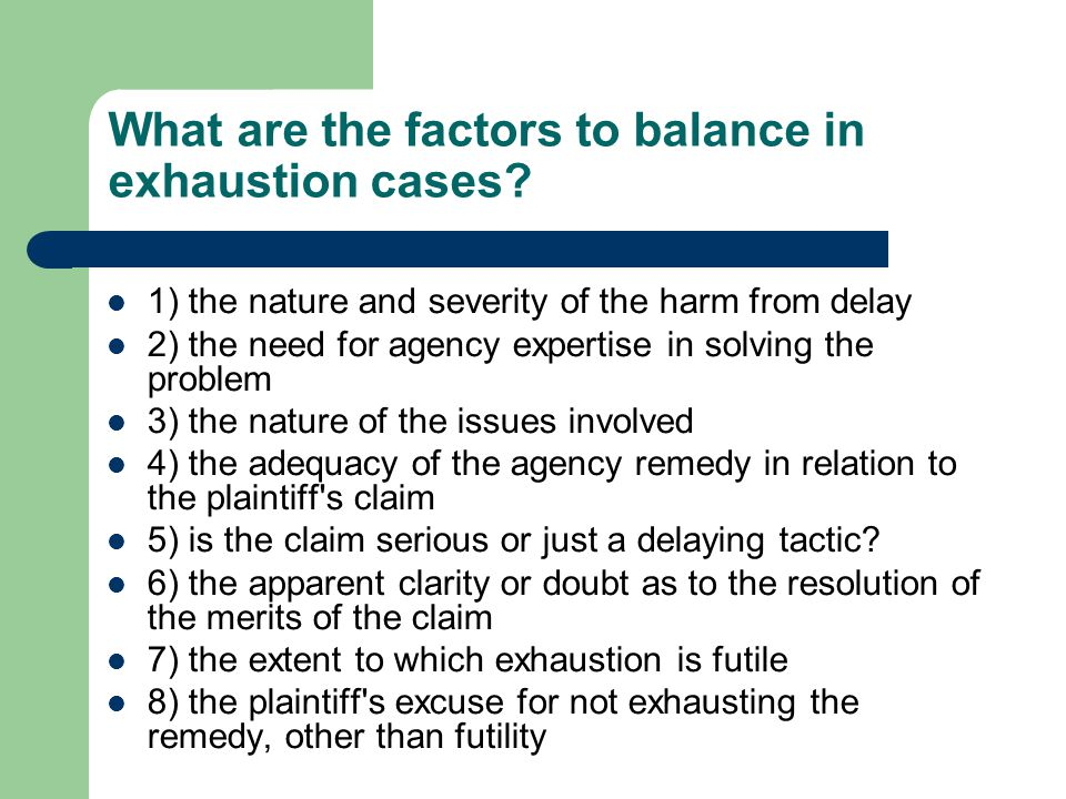 What are the factors to balance in exhaustion cases.