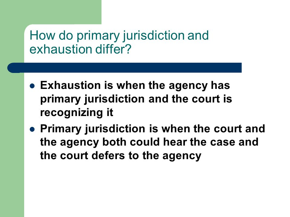 How do primary jurisdiction and exhaustion differ? Exhaustion is when the agency has primary jurisdiction and the court is recognizing it Primary juri