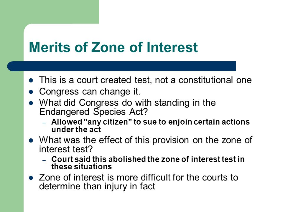 Merits of Zone of Interest This is a court created test, not a constitutional one Congress can change it.