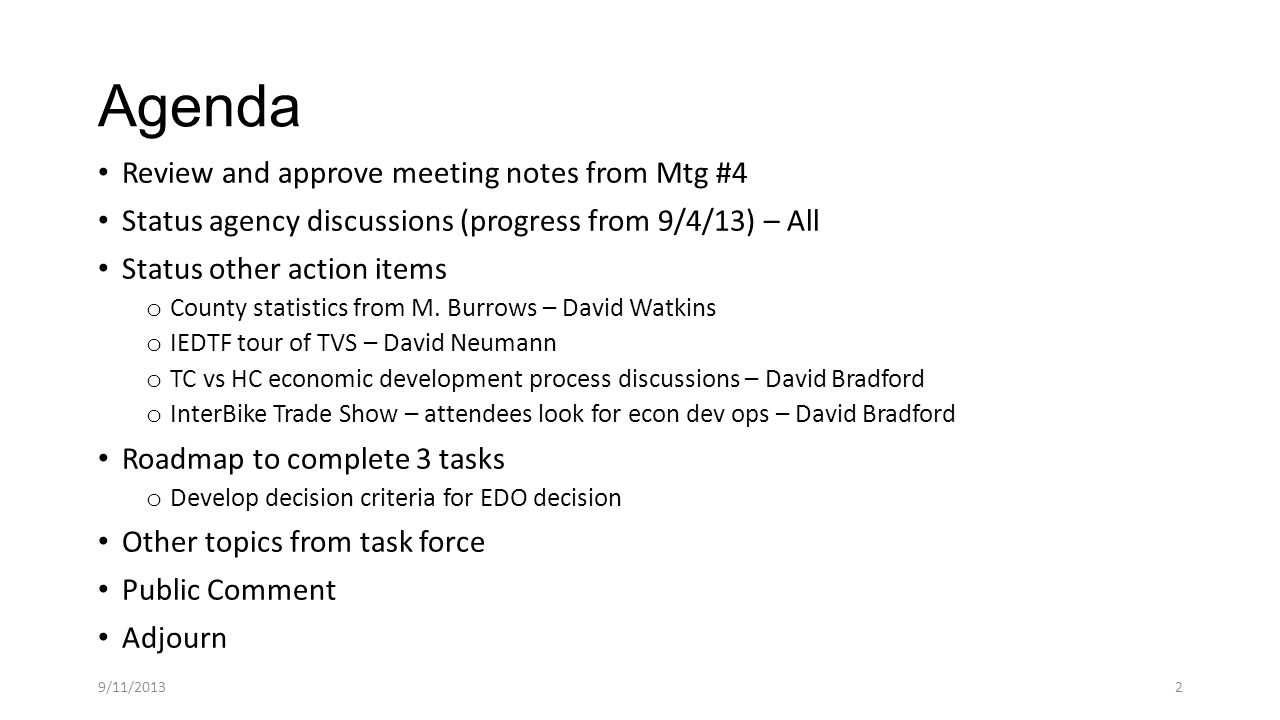 Review and approve meeting notes from Mtg #4 Transylvania County Independent Economic Development Task Force 8/28/2013 Meeting #4 Members Present:  Bradford  Gleasman  Harris  Higgins  Neumann  Watkins  Whitmire Members Absent:  Bradford  Gleasman  Harris  Higgins  Neumann  Watkins  Whitmire Others Present:Various members of public, Eric Crews from Transylvania Times Recording Secretary:Karen Gleasman ITEM DISCUSSION BEYOND SLIDE DECK ACTION Review and approve Mtg Notes 3Approved Status for agency discussions Decided each agency answers questions individually All will continue with connections Chamber of Commerce has questions - RH Trans Partnership - date for next mtg established - DN EDAB - will meet 9/12 8AM - DB HOB - will meet 9/11 8:30 AM - KG TDA - questions emailed, will meet 9/26 - JW TC Office of Plng and ED - has questions - RH City of Brevard - will be contacted - DW Town of Rosman - will be contacted - BH InterBike Trade Show This represents economic dev well beyond tourism DB will suggest to attendees: explore TC ED ops Mfg for high end bike parts is a big opportunity DB recommends path of least resistance to invite here IEDTF will not attend trade show Brand and Marketing defn s Brand - that which makes you distinct from others, can be valued financially Marketing - process of comunicating with customers when you don t communicate they will make stuff up Transylvania can have bad connotation - connect to real meaning THROUGH THE WOODS J.