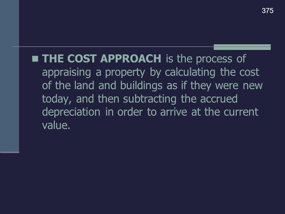 THE COST APPROACH is the process of appraising a property by calculating the cost of the land and buildings as if they were new today, and then subtra