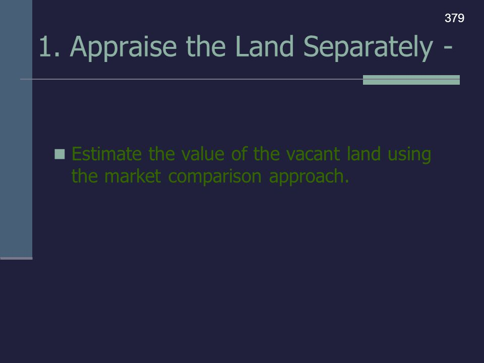 1. Appraise the Land Separately - Estimate the value of the vacant land using the market comparison approach. 379