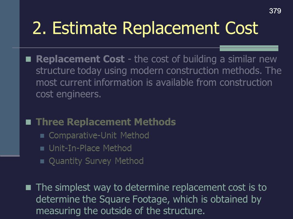 2. Estimate Replacement Cost Replacement Cost - the cost of building a similar new structure today using modern construction methods. The most current