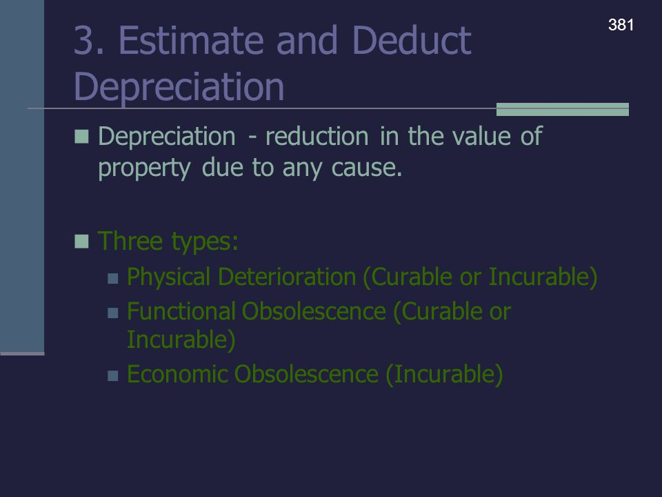 3. Estimate and Deduct Depreciation Depreciation - reduction in the value of property due to any cause. Three types: Physical Deterioration (Curable o