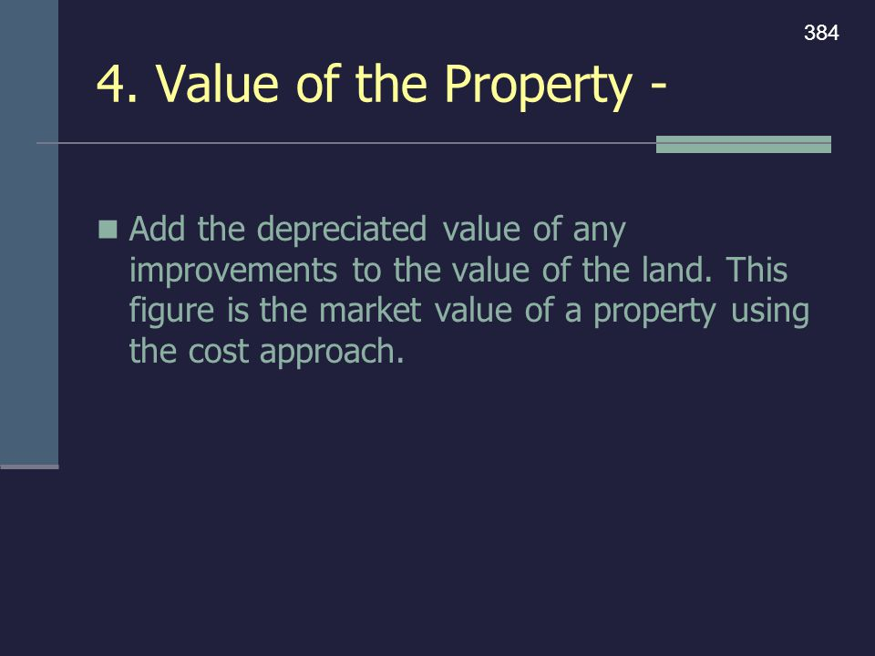 4. Value of the Property - Add the depreciated value of any improvements to the value of the land. This figure is the market value of a property using