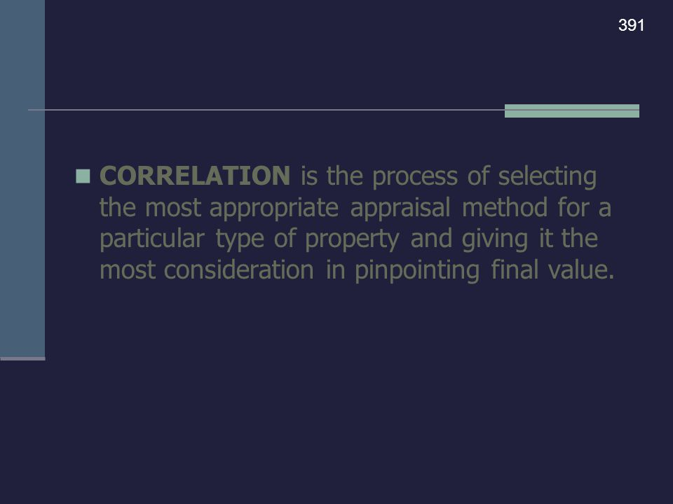 CORRELATION is the process of selecting the most appropriate appraisal method for a particular type of property and giving it the most consideration i