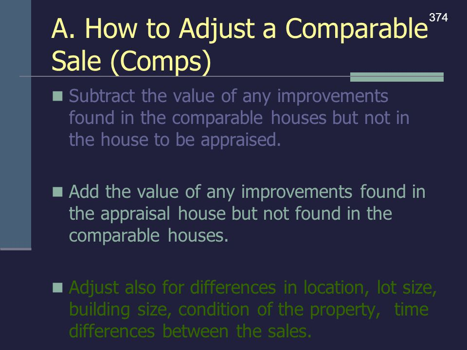 A. How to Adjust a Comparable Sale (Comps) Subtract the value of any improvements found in the comparable houses but not in the house to be appraised.