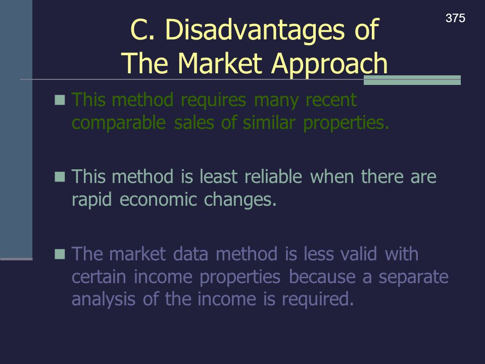 C. Disadvantages of The Market Approach This method requires many recent comparable sales of similar properties. This method is least reliable when th