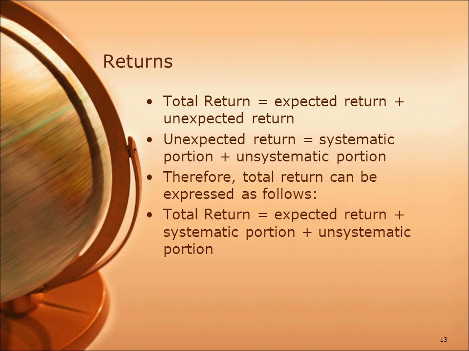 Returns Total Return = expected return + unexpected return Unexpected return = systematic portion + unsystematic portion Therefore, total return can b