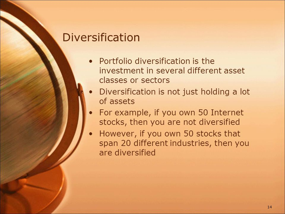 Diversification Portfolio diversification is the investment in several different asset classes or sectors Diversification is not just holding a lot of