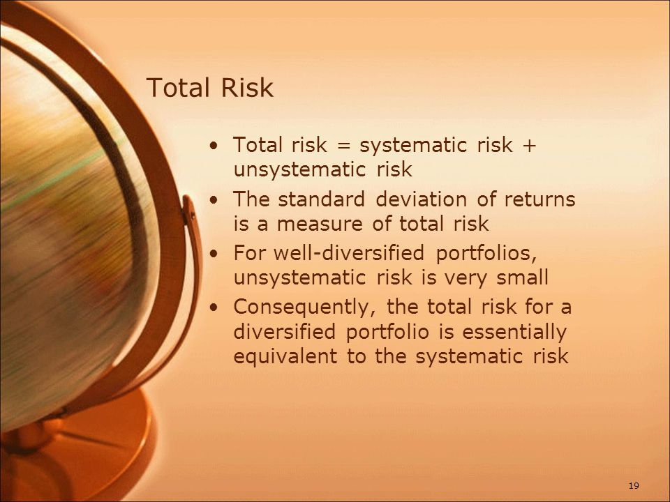 Total Risk Total risk = systematic risk + unsystematic risk The standard deviation of returns is a measure of total risk For well-diversified portfoli