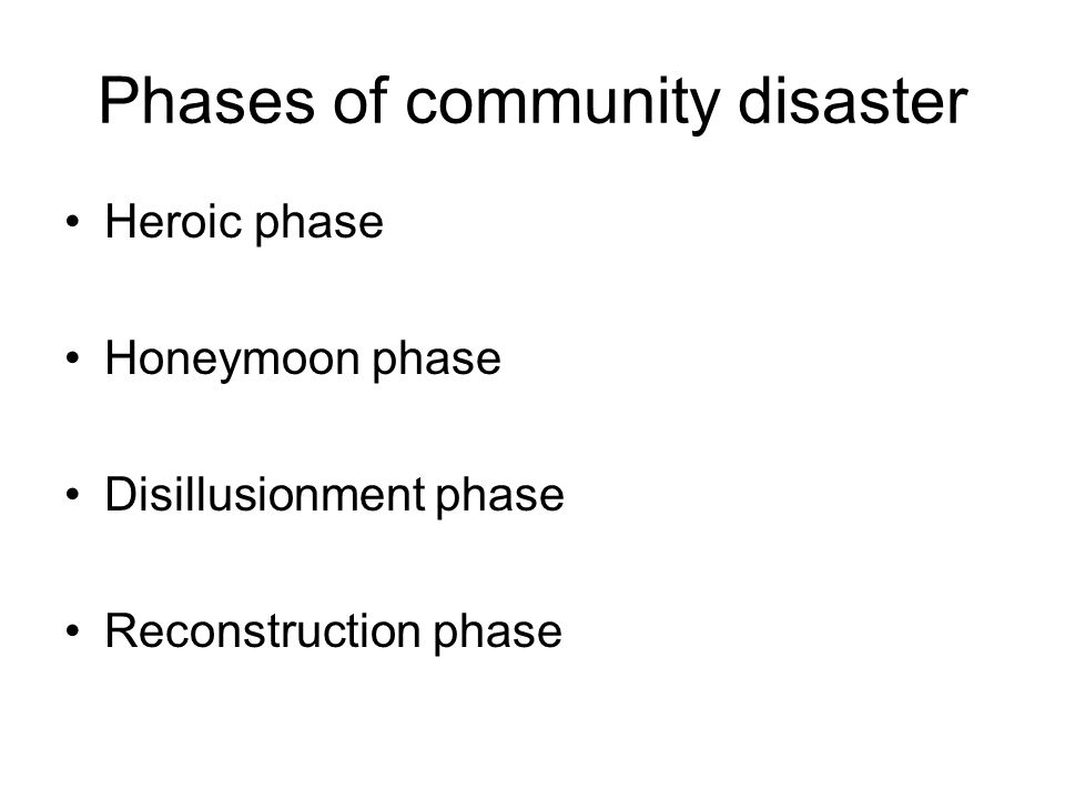 Phases of community disaster Heroic phase Honeymoon phase Disillusionment phase Reconstruction phase