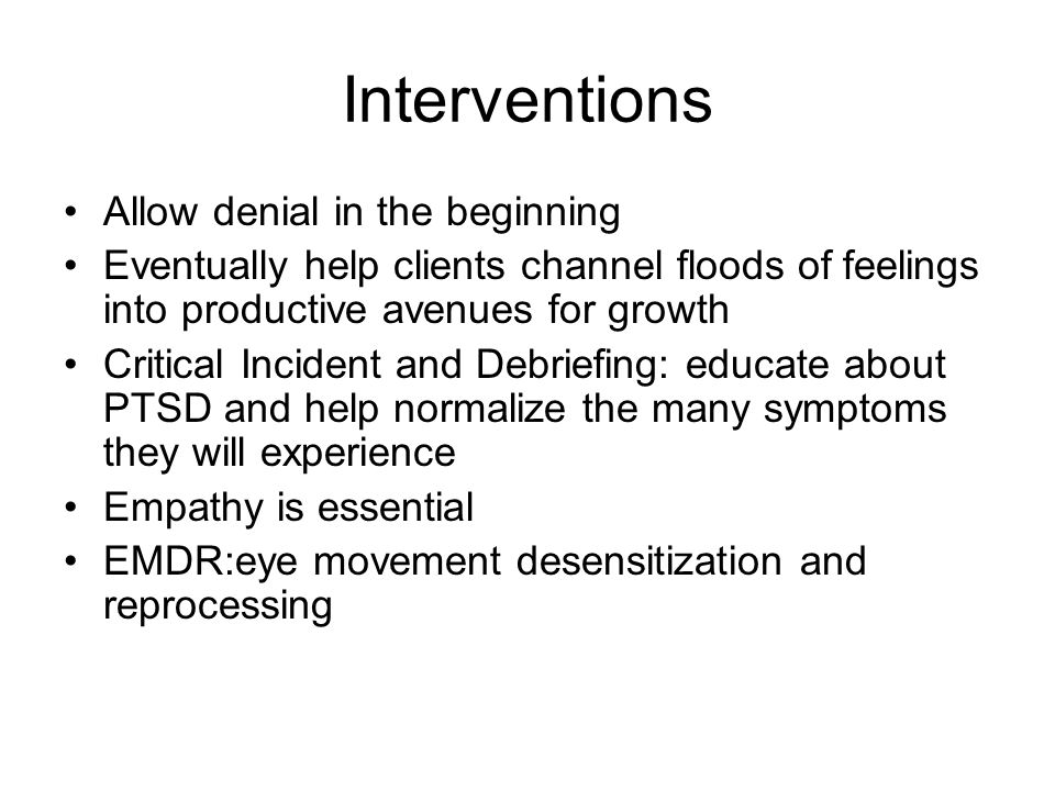 Interventions Allow denial in the beginning Eventually help clients channel floods of feelings into productive avenues for growth Critical Incident and Debriefing: educate about PTSD and help normalize the many symptoms they will experience Empathy is essential EMDR:eye movement desensitization and reprocessing
