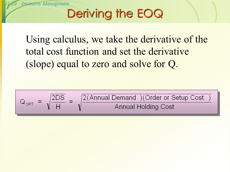 11-20Inventory Management Deriving the EOQ Using calculus, we take the derivative of the total cost function and set the derivative (slope) equal to z