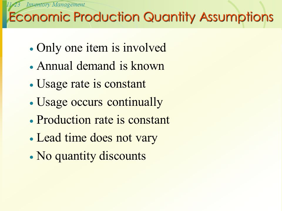11-23Inventory Management  Only one item is involved  Annual demand is known  Usage rate is constant  Usage occurs continually  Production rate i