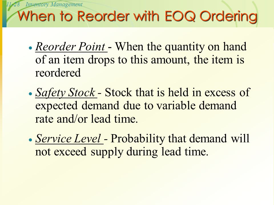 11-28Inventory Management When to Reorder with EOQ Ordering  Reorder Point - When the quantity on hand of an item drops to this amount, the item is r