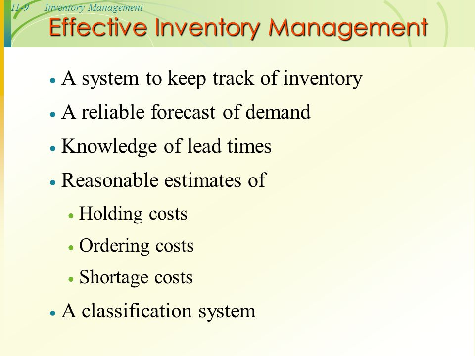 11-9Inventory Management  A system to keep track of inventory  A reliable forecast of demand  Knowledge of lead times  Reasonable estimates of  H