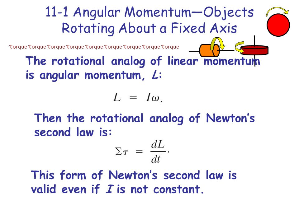  orque  orque  orque  orque  orque  orque  orque  orque  orque 11-1 Angular Momentum—Objects Rotating About a Fixed Axis The rotational analog of linear momentum is angular momentum, L: Then the rotational analog of Newton's second law is: This form of Newton's second law is valid even if I is not constant.