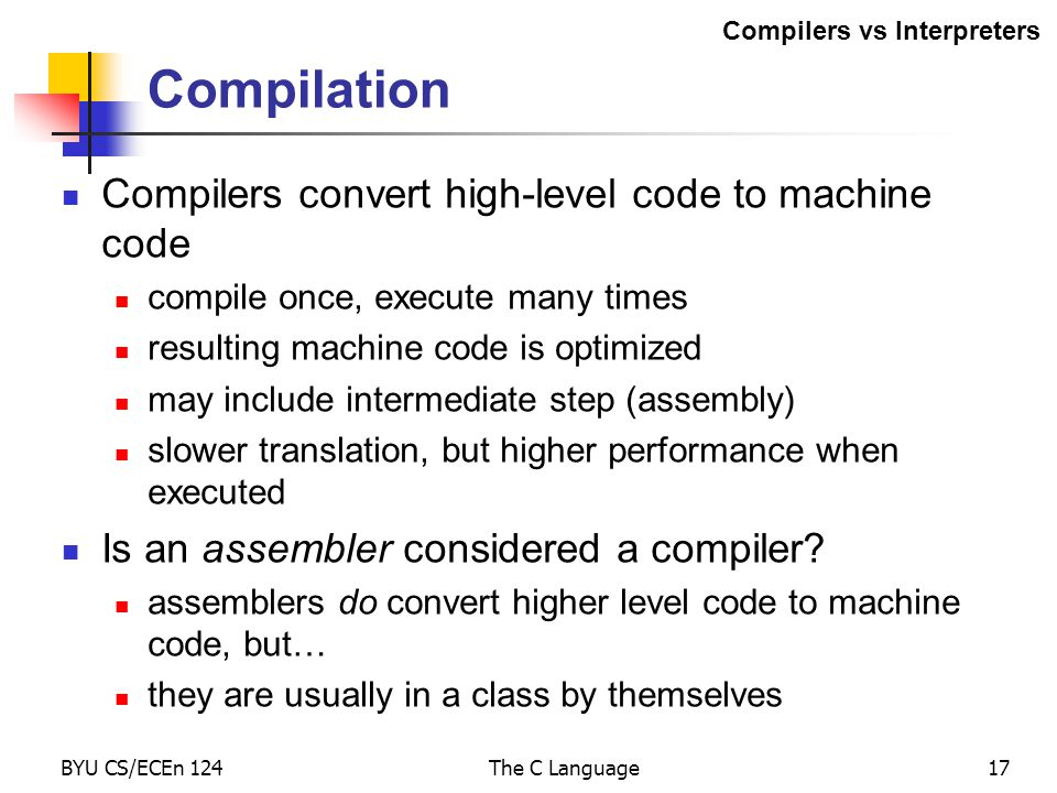 BYU CS/ECEn 124The C Language17 Compilation Compilers convert high-level code to machine code compile once, execute many times resulting machine code is optimized may include intermediate step (assembly) slower translation, but higher performance when executed Is an assembler considered a compiler.