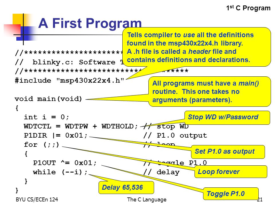 BYU CS/ECEn 124The C Language21 A First Program //************************************ // blinky.c: Software Toggle P1.0 //************************************ #include msp430x22x4.h void main(void) { int i = 0; WDTCTL = WDTPW + WDTHOLD; // stop WD P1DIR |= 0x01; // P1.0 output for (;;) // loop { P1OUT ^= 0x01; // toggle P1.0 while (--i); // delay } Tells compiler to use all the definitions found in the msp430x22x4.h library.