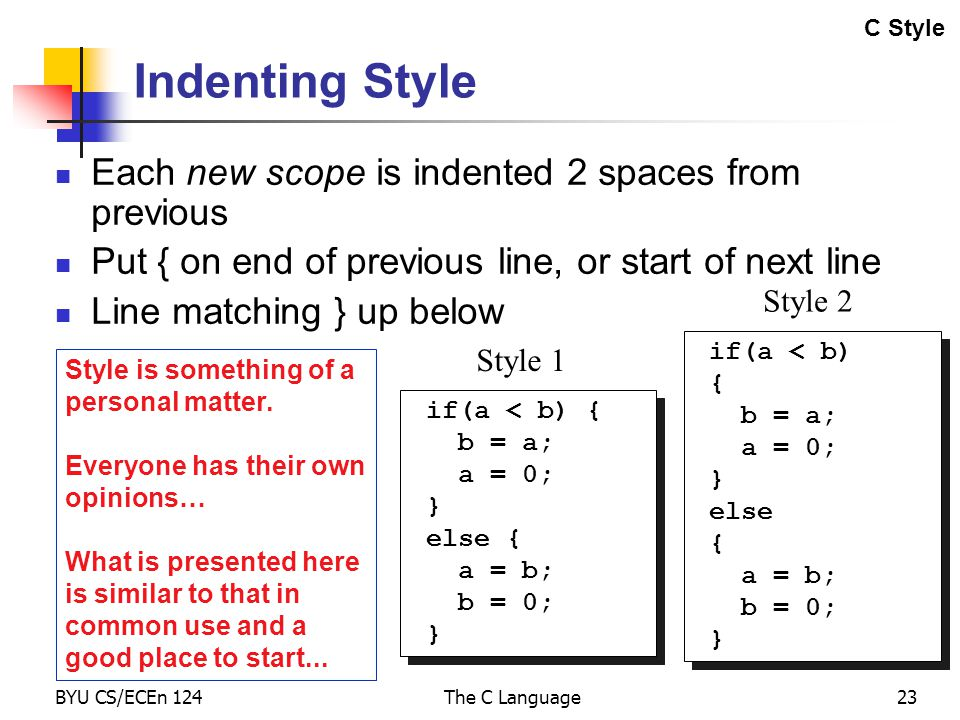 BYU CS/ECEn 124The C Language23 Indenting Style Each new scope is indented 2 spaces from previous Put { on end of previous line, or start of next line Line matching } up below Style is something of a personal matter.