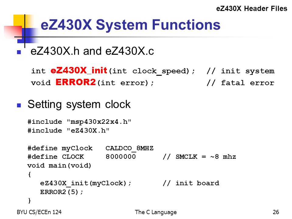 BYU CS/ECEn 124The C Language26 eZ430X System Functions eZ430X.h and eZ430X.c int eZ430X_init (int clock_speed);// init system void ERROR2 (int error);// fatal error Setting system clock eZ430X Header Files #include msp430x22x4.h #include eZ430X.h #define myClock CALDCO_8MHZ #define CLOCK 8000000 // SMCLK = ~8 mhz void main(void) { eZ430X_init(myClock); // init board ERROR2(5); }