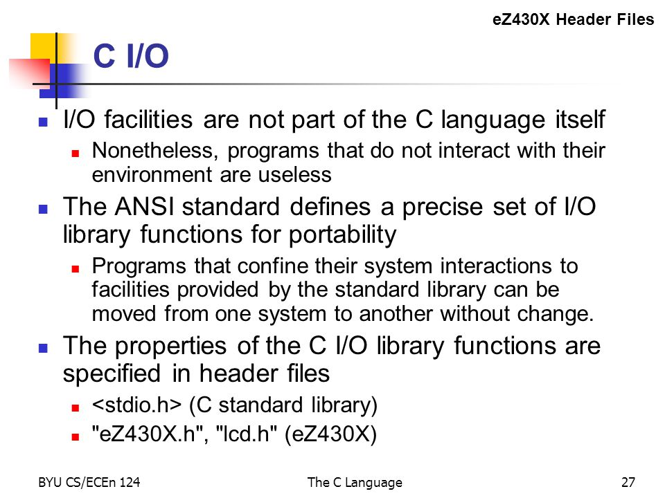 BYU CS/ECEn 124The C Language27 C I/O I/O facilities are not part of the C language itself Nonetheless, programs that do not interact with their environment are useless The ANSI standard defines a precise set of I/O library functions for portability Programs that confine their system interactions to facilities provided by the standard library can be moved from one system to another without change.