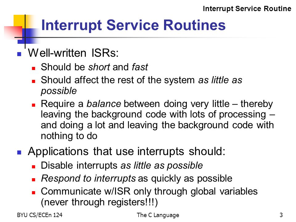 BYU CS/ECEn 124The C Language3 Interrupt Service Routines Well-written ISRs: Should be short and fast Should affect the rest of the system as little as possible Require a balance between doing very little – thereby leaving the background code with lots of processing – and doing a lot and leaving the background code with nothing to do Applications that use interrupts should: Disable interrupts as little as possible Respond to interrupts as quickly as possible Communicate w/ISR only through global variables (never through registers!!!) Interrupt Service Routine