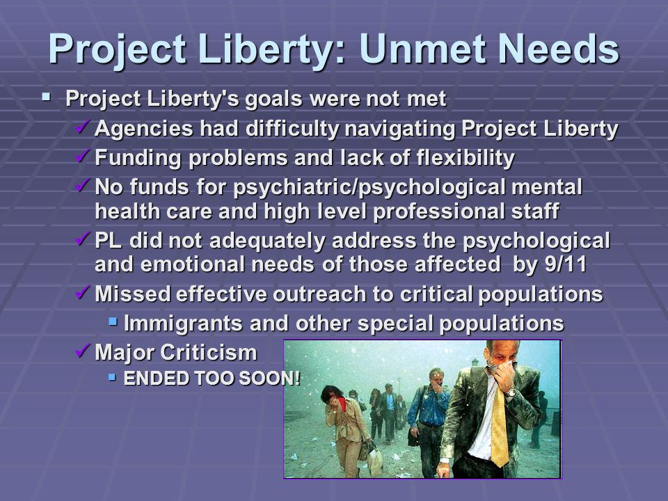 Project Liberty: Unmet Needs  Project Liberty s goals were not met Agencies had difficulty navigating Project Liberty Agencies had difficulty navigating Project Liberty Funding problems and lack of flexibility Funding problems and lack of flexibility No funds for psychiatric/psychological mental health care and high level professional staff No funds for psychiatric/psychological mental health care and high level professional staff PL did not adequately address the psychological and emotional needs of those affected by 9/11 PL did not adequately address the psychological and emotional needs of those affected by 9/11 Missed effective outreach to critical populations Missed effective outreach to critical populations  Immigrants and other special populations Major Criticism Major Criticism  ENDED TOO SOON!