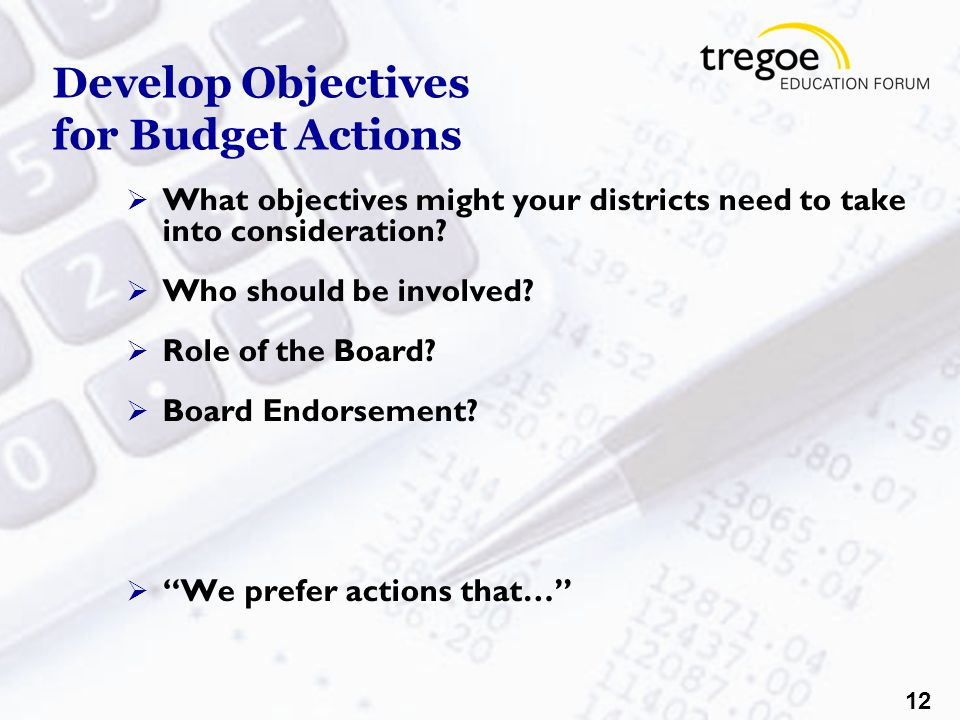 12 Develop Objectives for Budget Actions  What objectives might your districts need to take into consideration.