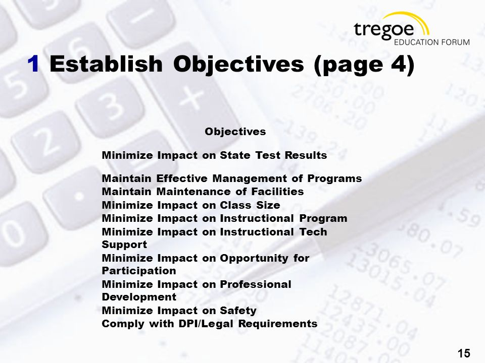 15 1 Establish Objectives (page 4) Objectives Minimize Impact on State Test Results Maintain Effective Management of Programs Maintain Maintenance of Facilities Minimize Impact on Class Size Minimize Impact on Instructional Program Minimize Impact on Instructional Tech Support Minimize Impact on Opportunity for Participation Minimize Impact on Professional Development Minimize Impact on Safety Comply with DPI/Legal Requirements