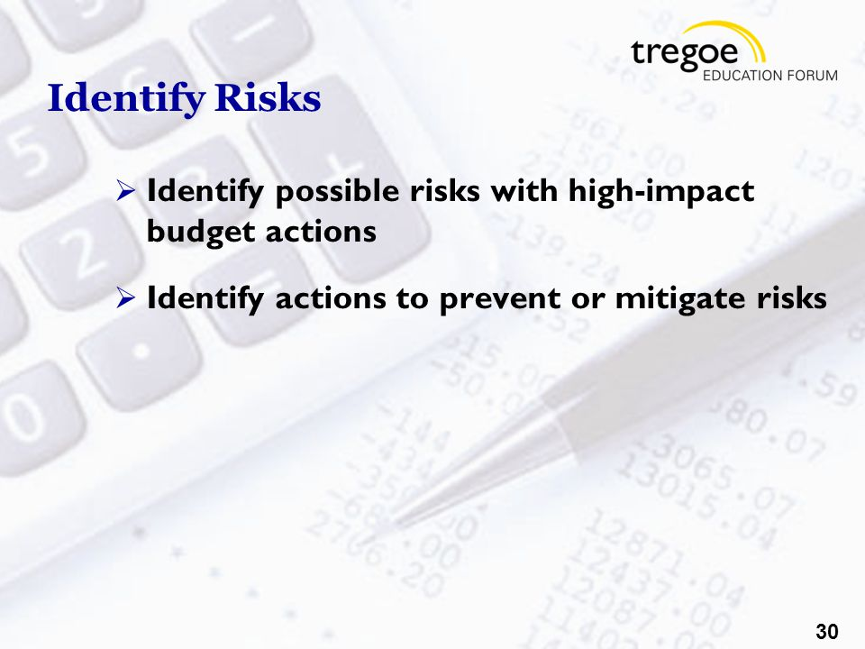 30 Identify Risks  Identify possible risks with high-impact budget actions  Identify actions to prevent or mitigate risks