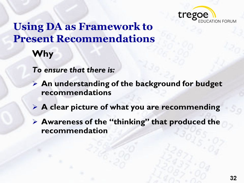 32 Using DA as Framework to Present Recommendations Why To ensure that there is:  An understanding of the background for budget recommendations  A clear picture of what you are recommending  Awareness of the thinking that produced the recommendation