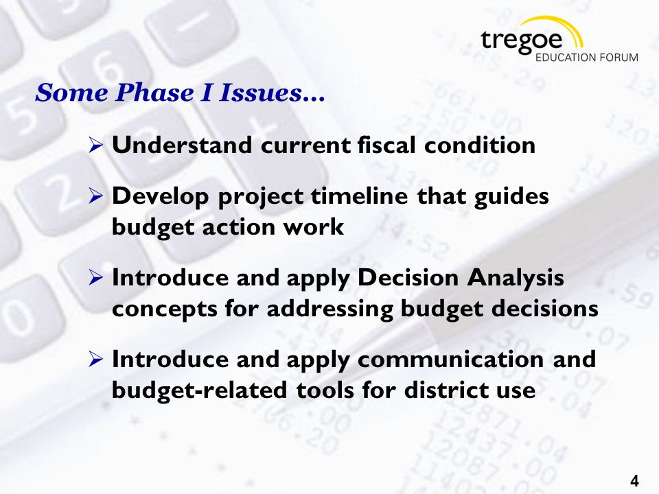 4 Some Phase I Issues…  Understand current fiscal condition  Develop project timeline that guides budget action work  Introduce and apply Decision Analysis concepts for addressing budget decisions  Introduce and apply communication and budget-related tools for district use