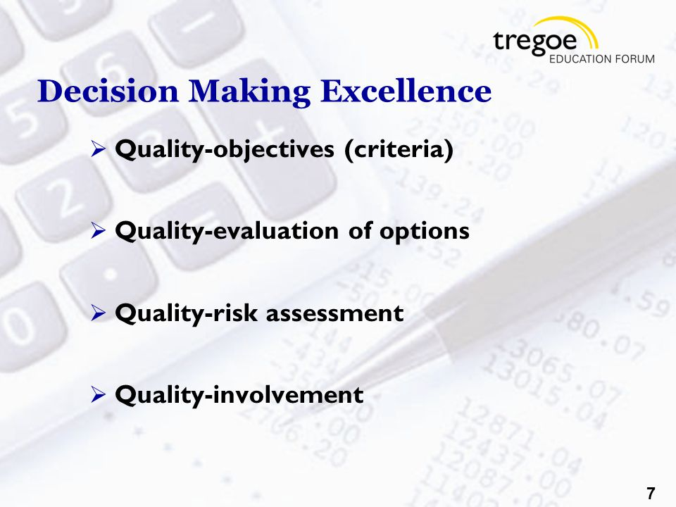 7 Decision Making Excellence  Quality-objectives (criteria)  Quality-evaluation of options  Quality-risk assessment  Quality-involvement