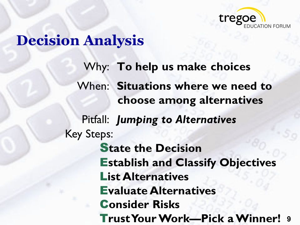 9 Decision Analysis Why:To help us make choices When:Situations where we need to choose among alternatives Pitfall:Jumping to Alternatives Key Steps: S tate the Decision E stablish and Classify Objectives L ist Alternatives E valuate Alternatives C onsider Risks T rust Your Work—Pick a Winner!